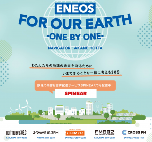 ENEOS FOR OUR EARTH -ONE BY ONE- (J-WAVE)番組の説明画像 私たちの地球の未来を守るために今できることを一緒に考える30分 放送の内容は音声配信サービスSPINEARでも配信中